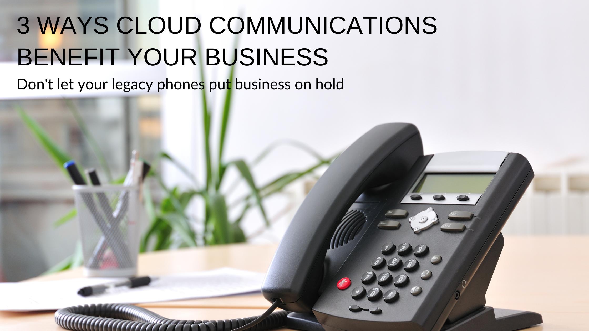 3 Ways Cloud Communications Benefit Your Business